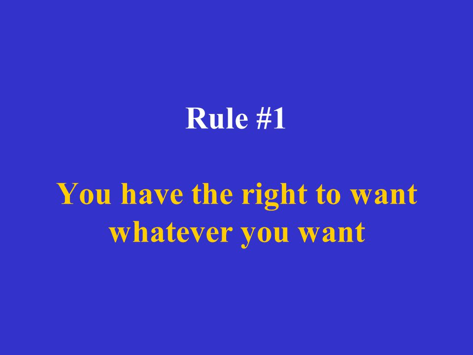 Rule #1 You have the right to want whatever you want