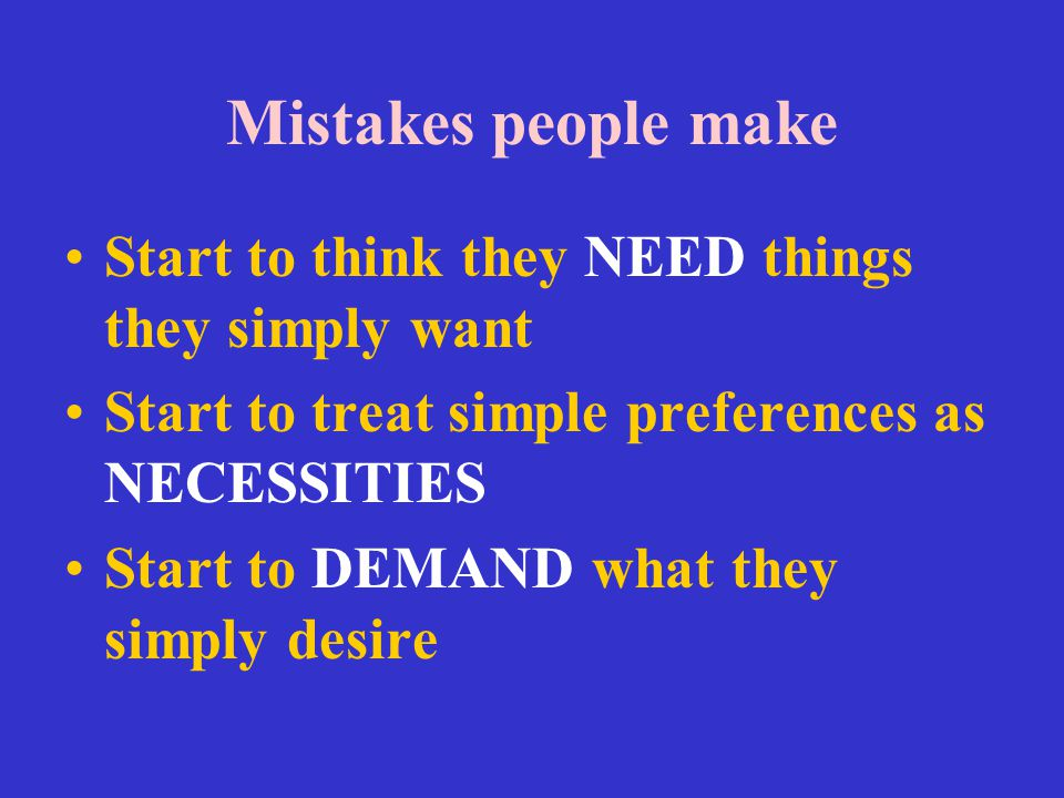 Mistakes people make Start to think they NEED things they simply want