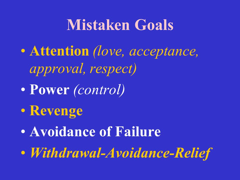 Mistaken Goals Attention (love, acceptance, approval, respect)