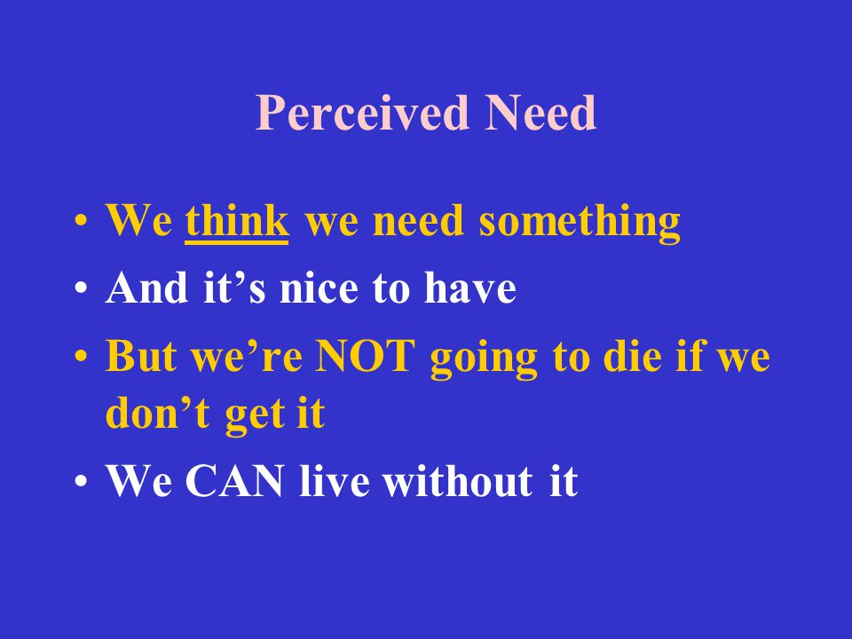 Perceived Need We think we need something And it's nice to have