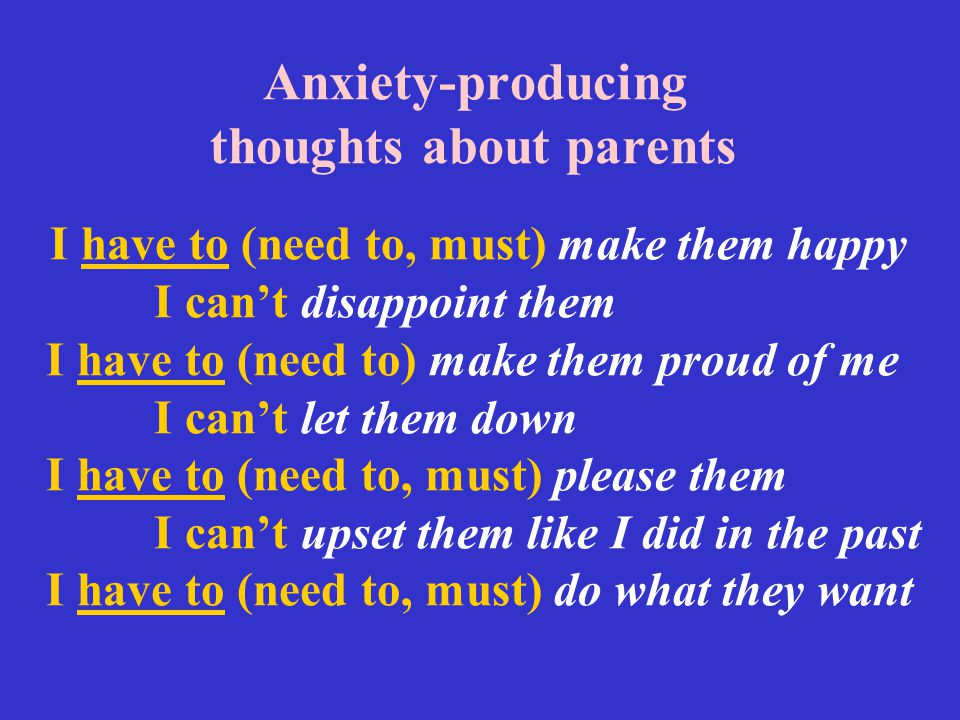 Anxiety-producing thoughts about parents I have to (need to, must) make them happy I can't disappoint them I have to (need to) make them proud of me I can't let them down I have to (need to, must) please them I can't upset them like I did in the past I have to (need to, must) do what they want