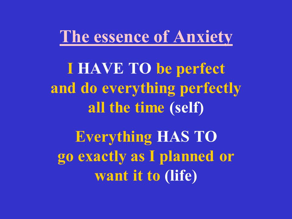 The essence of Anxiety I HAVE TO be perfect and do everything perfectly all the time (self) Everything HAS TO go exactly as I planned or want it to (life)