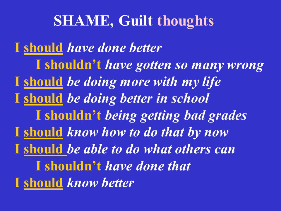 SHAME, Guilt thoughts I should have done better I shouldn't have gotten so many wrong I should be doing more with my life I should be doing better in school I shouldn't being getting bad grades I should know how to do that by now I should be able to do what others can I shouldn't have done that I should know better