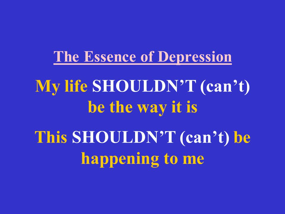 The Essence of Depression My life SHOULDN'T (can't) be the way it is This SHOULDN'T (can't) be happening to me