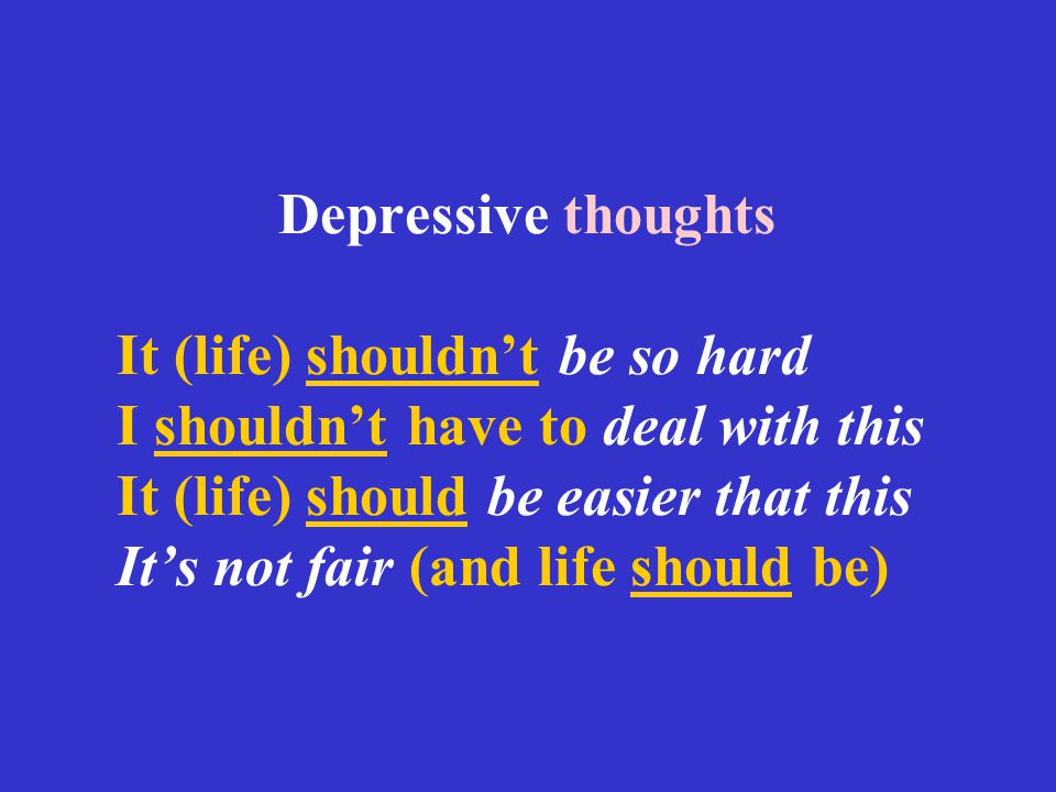 Depressive thoughts It (life) shouldn't be so hard I shouldn't have to deal with this It (life) should be easier that this It's not fair (and life should be)