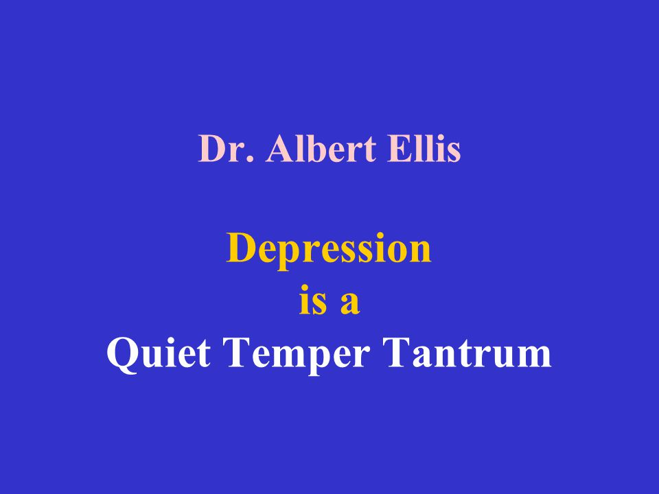 Dr. Albert Ellis Depression is a Quiet Temper Tantrum