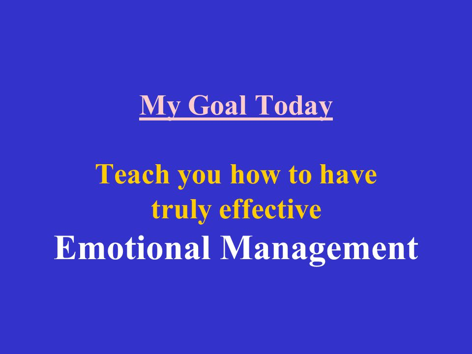 My Goal Today Teach you how to have truly effective Emotional Management