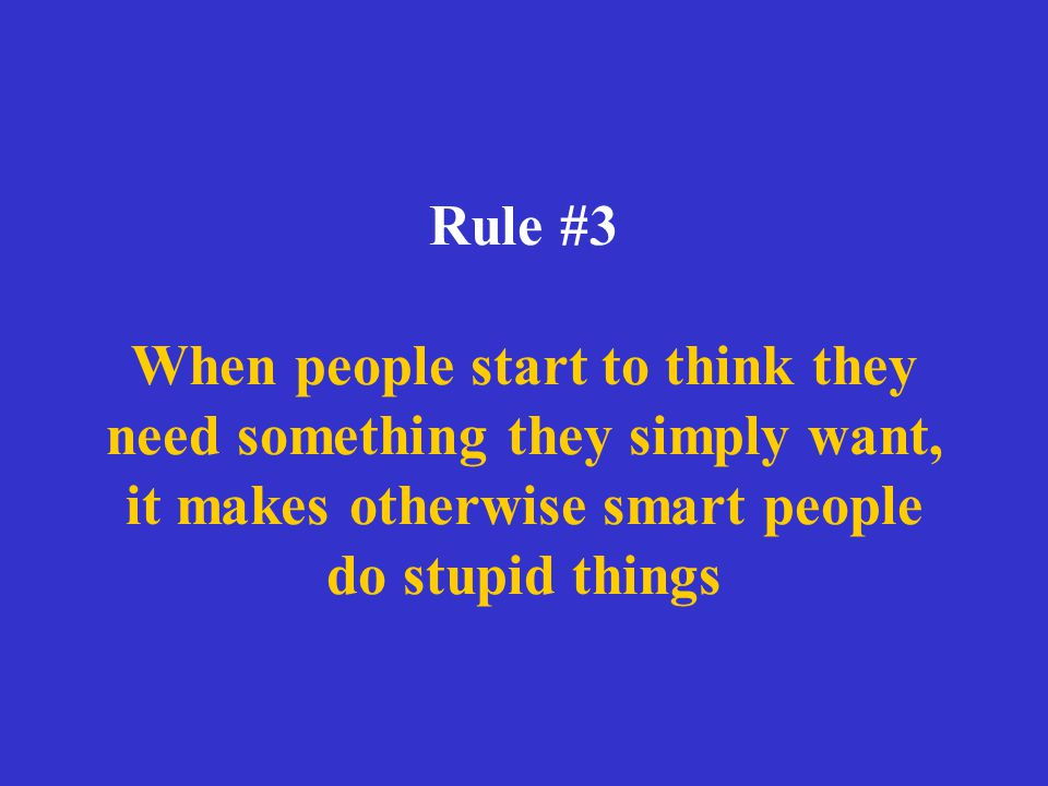 Rule #3 When people start to think they need something they simply want, it makes otherwise smart people do stupid things