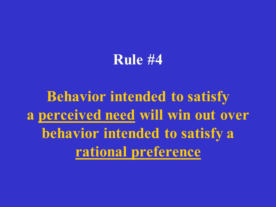 Rule #4 Behavior intended to satisfy a perceived need will win out over behavior intended to satisfy a rational preference