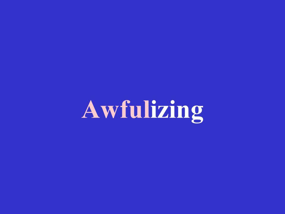 Awfulizing
