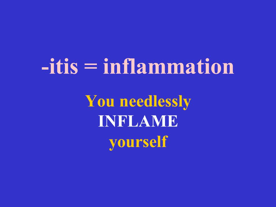 -itis = inflammation You needlessly INFLAME yourself