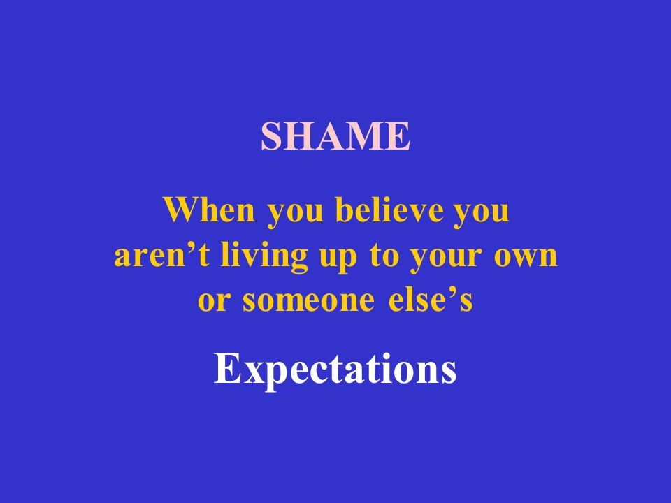 SHAME When you believe you aren't living up to your own or someone else's Expectations