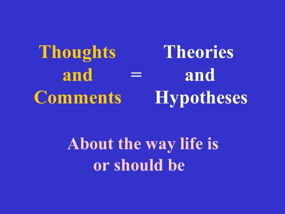 Thoughts Theories and = and Comments Hypotheses About the way life is or should be