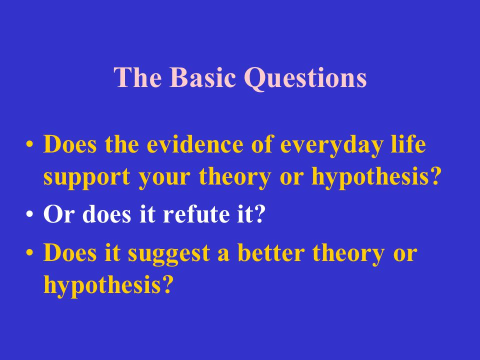 The Basic Questions Does the evidence of everyday life support your theory or hypothesis Or does it refute it