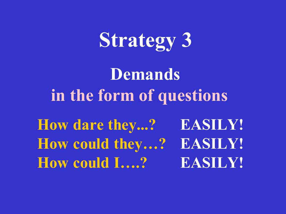 Strategy 3 Demands in the form of questions How dare they. EASILY