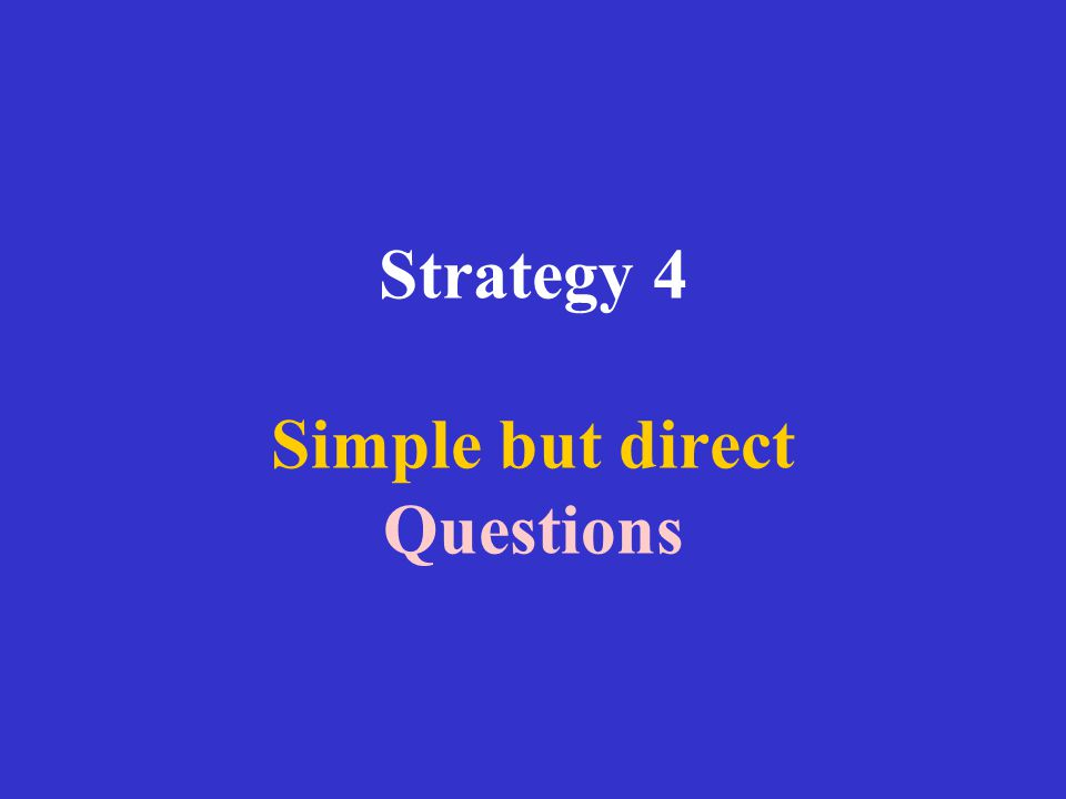 Strategy 4 Simple but direct Questions