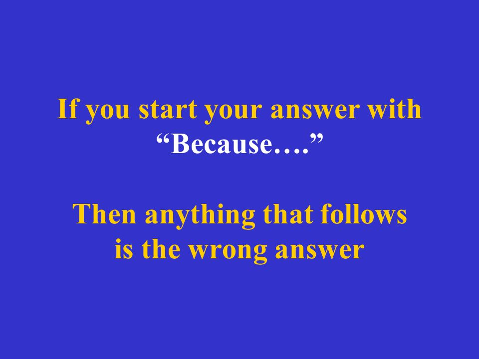 If you start your answer with Because…