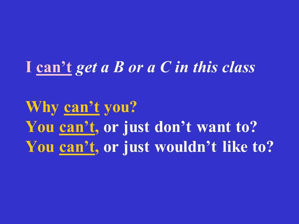 I can't get a B or a C in this class Why can't you