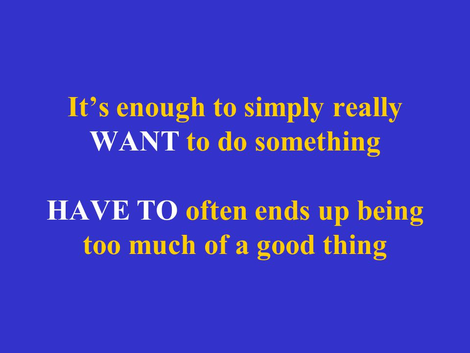 It's enough to simply really WANT to do something HAVE TO often ends up being too much of a good thing