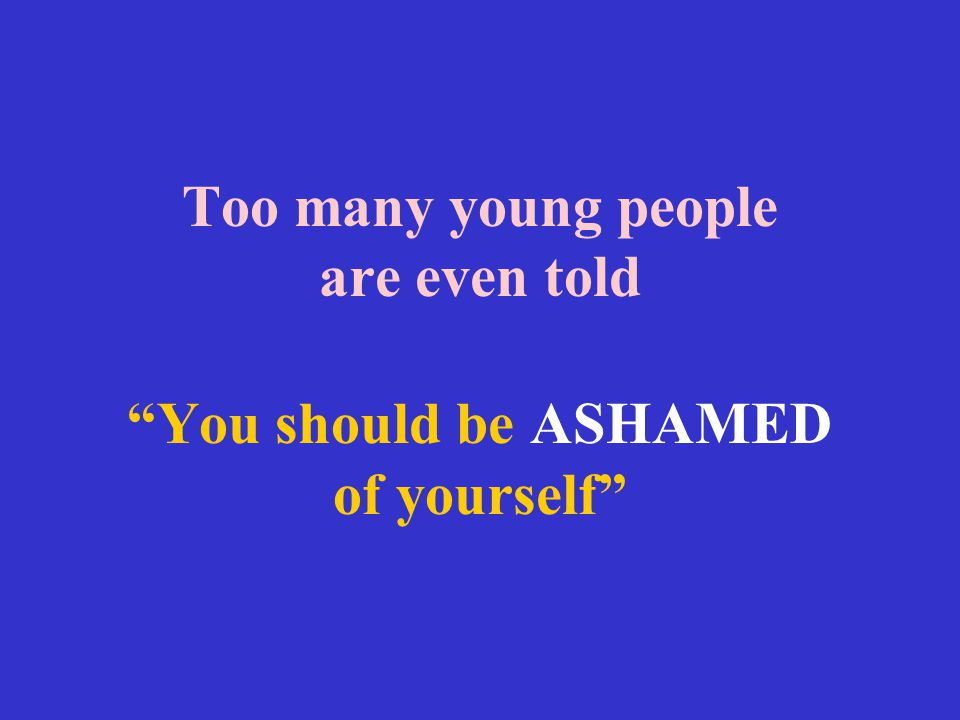 Too many young people are even told You should be ASHAMED of yourself
