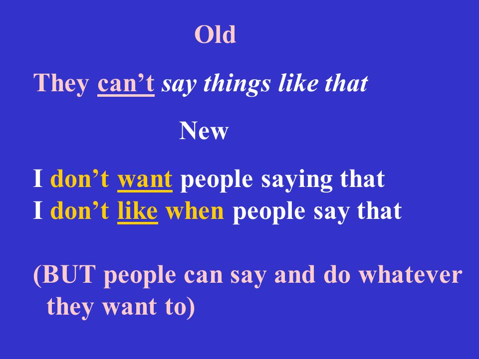 Old They can't say things like that New I don't want people saying that I don't like when people say that (BUT people can say and do whatever they want to)
