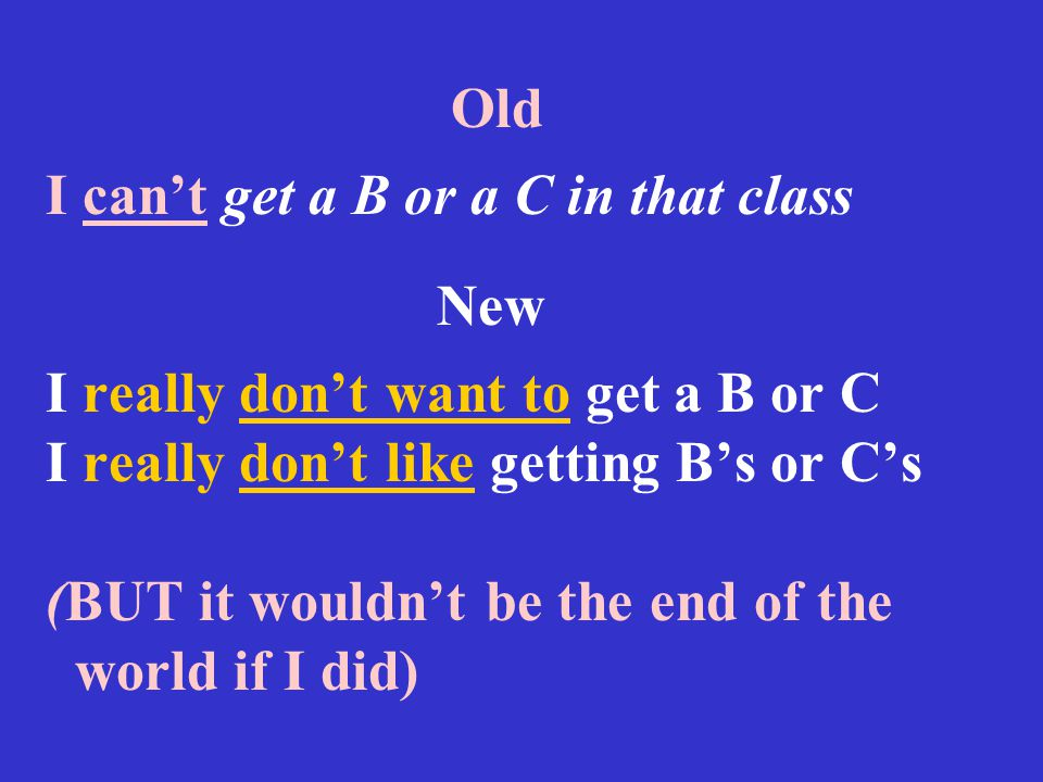 Old I can't get a B or a C in that class New I really don't want to get a B or C I really don't like getting B's or C's (BUT it wouldn't be the end of the world if I did)