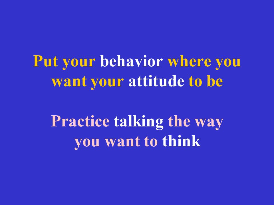 Put your behavior where you want your attitude to be Practice talking the way you want to think