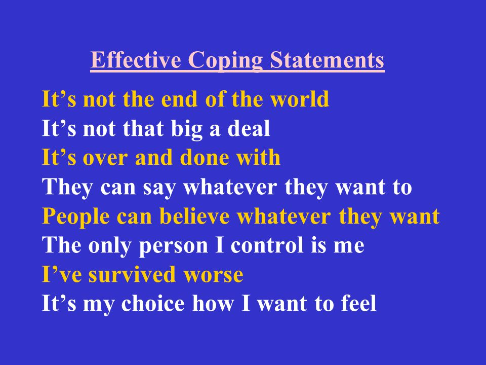 Effective Coping Statements It's not the end of the world It's not that big a deal It's over and done with They can say whatever they want to People can believe whatever they want The only person I control is me I've survived worse It's my choice how I want to feel