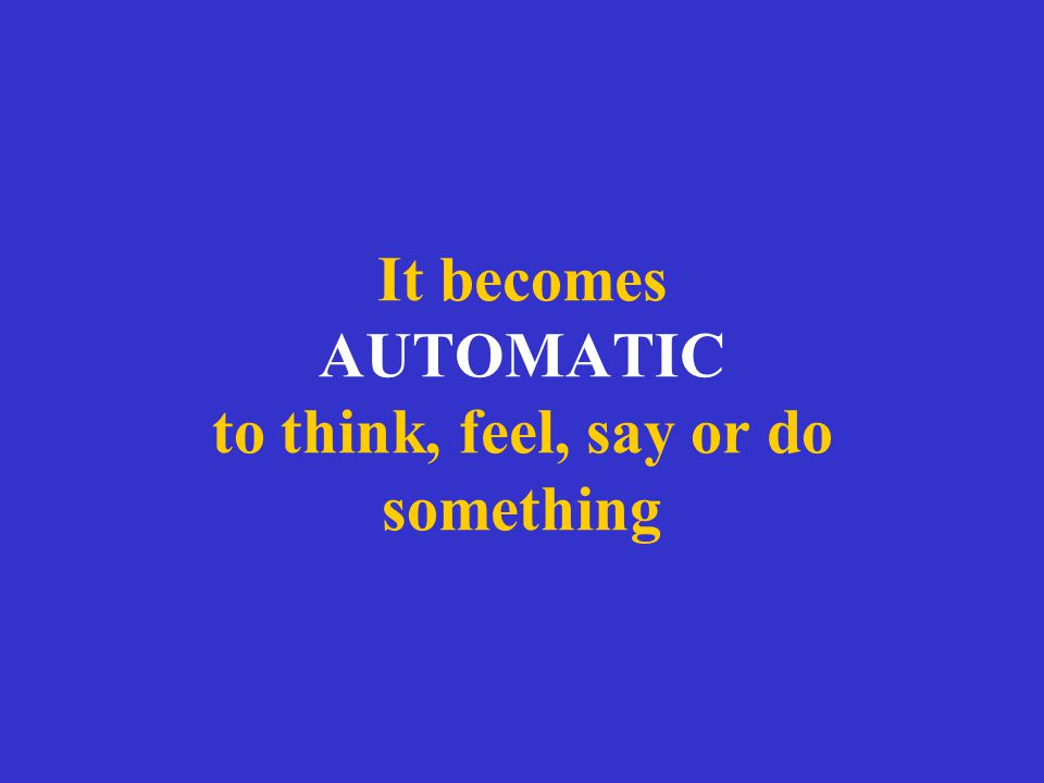 It becomes AUTOMATIC to think, feel, say or do something