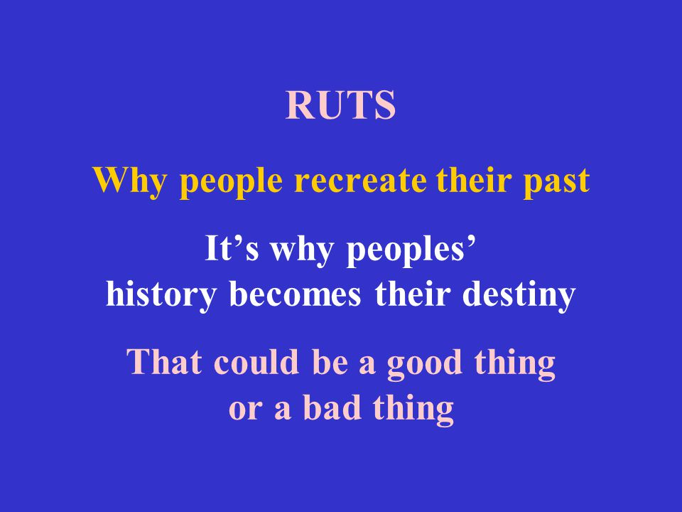 RUTS Why people recreate their past It's why peoples' history becomes their destiny That could be a good thing or a bad thing
