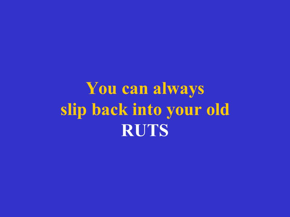 You can always slip back into your old RUTS