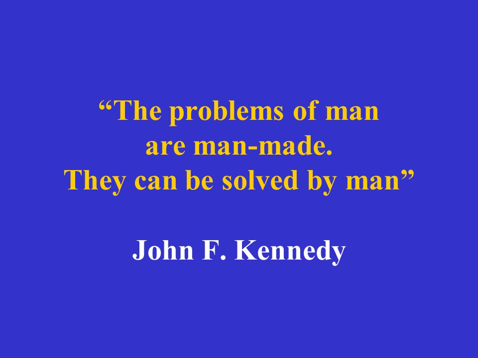 The problems of man are man-made. They can be solved by man John F