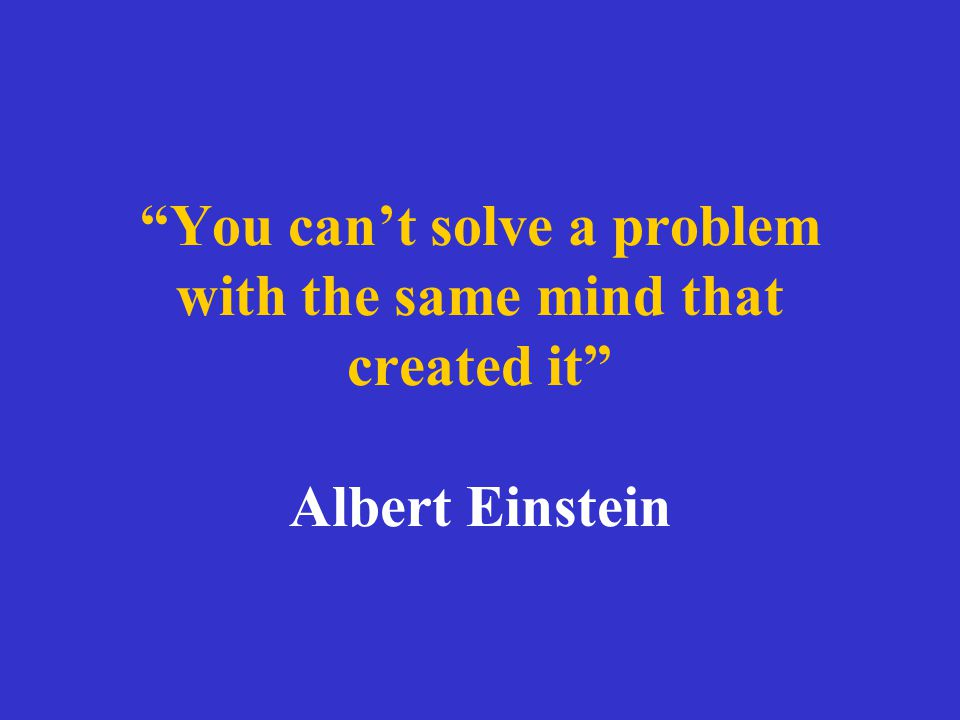 You can't solve a problem with the same mind that created it Albert Einstein