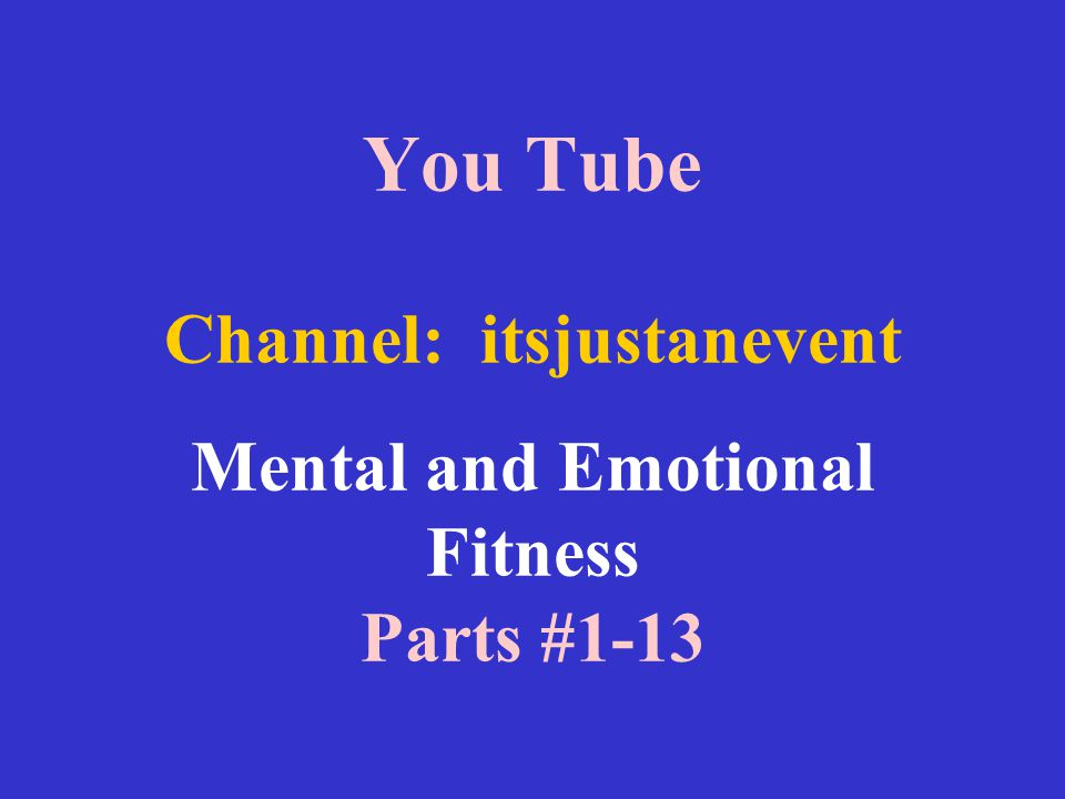 You Tube Channel: itsjustanevent Mental and Emotional Fitness Parts #1-13