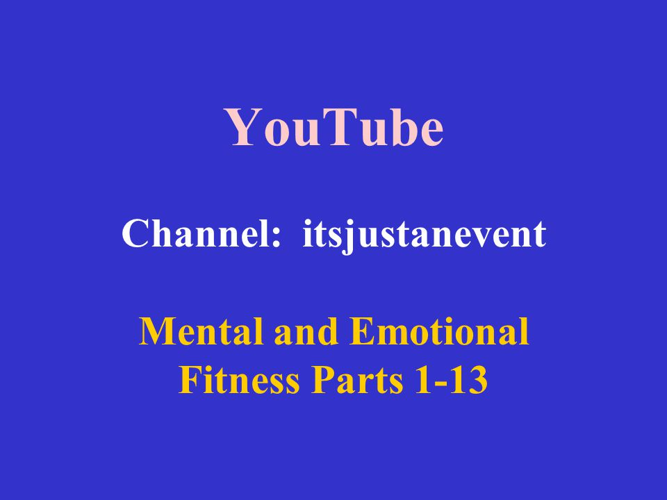 YouTube Channel: itsjustanevent Mental and Emotional Fitness Parts 1-13