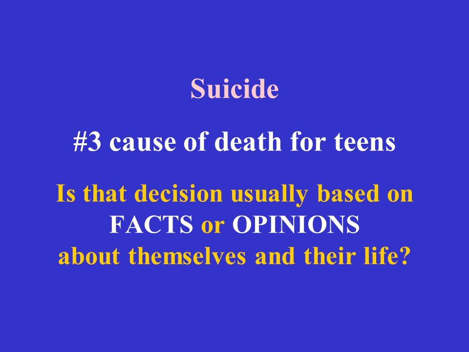 Suicide #3 cause of death for teens Is that decision usually based on FACTS or OPINIONS about themselves and their life