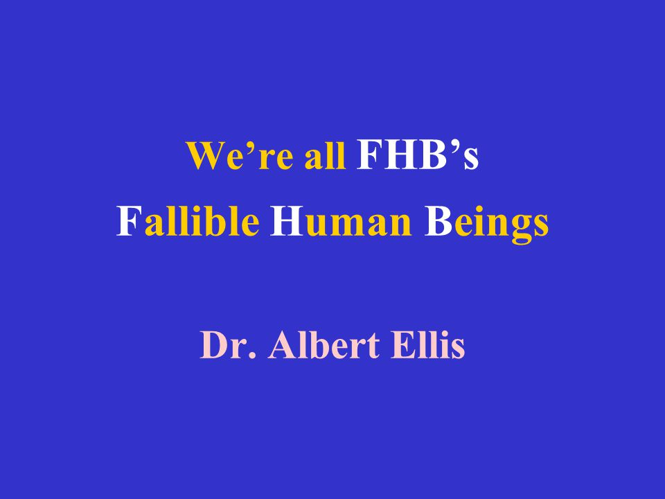 We're all FHB's Fallible Human Beings Dr. Albert Ellis