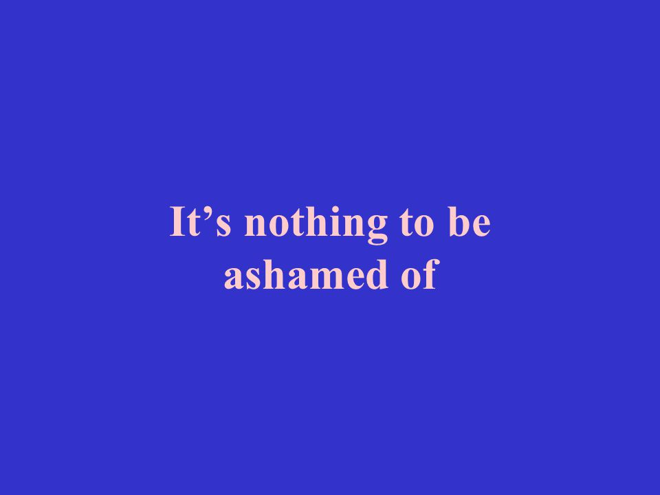 It's nothing to be ashamed of