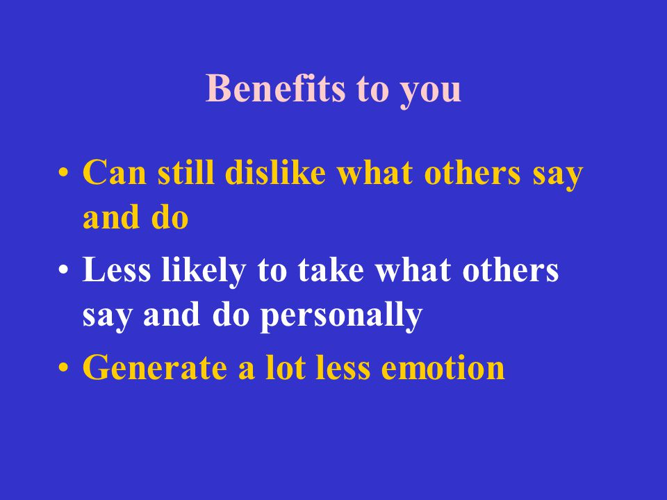 Benefits to you Can still dislike what others say and do