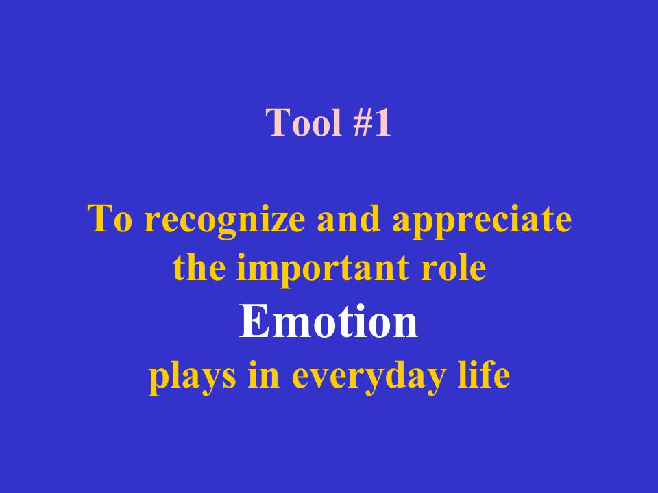 Tool #1 To recognize and appreciate the important role Emotion plays in everyday life