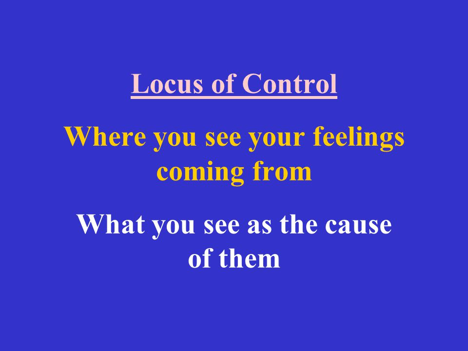 Locus of Control Where you see your feelings coming from What you see as the cause of them