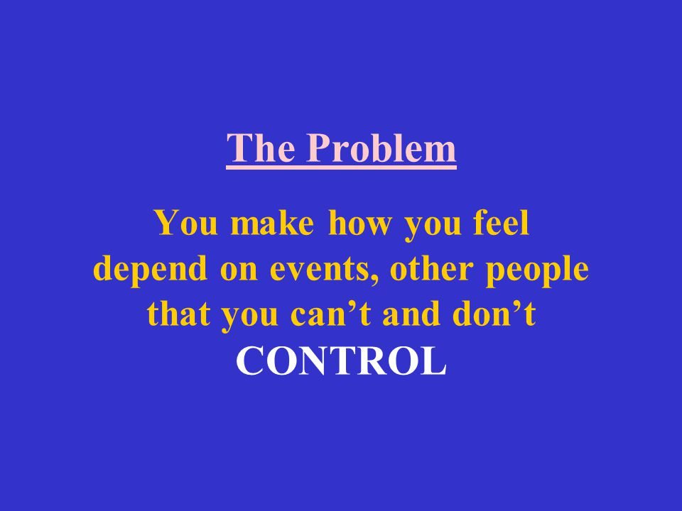 The Problem You make how you feel depend on events, other people that you can't and don't CONTROL