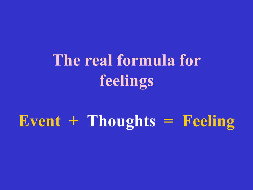 The real formula for feelings Event + Thoughts = Feeling