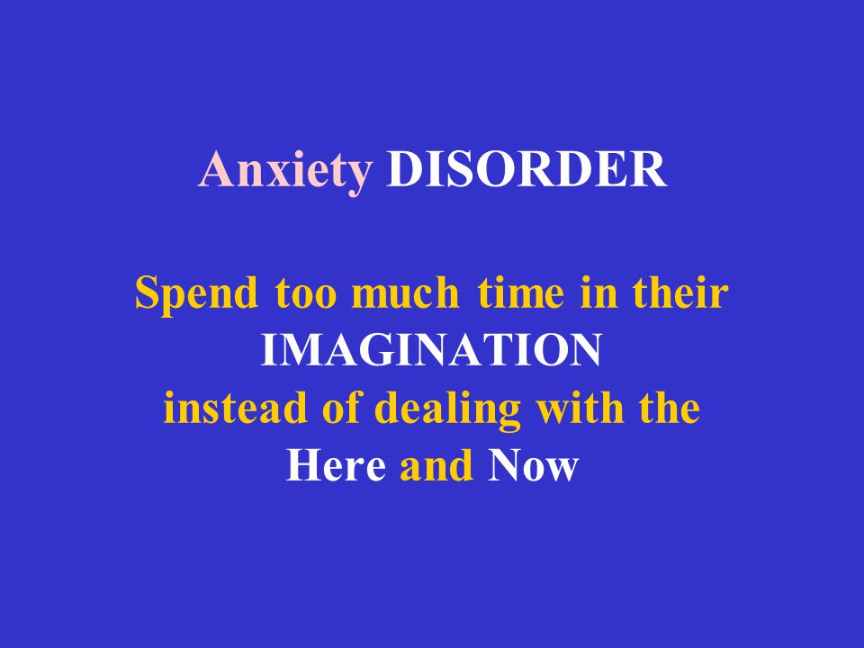 Anxiety DISORDER Spend too much time in their IMAGINATION instead of dealing with the Here and Now