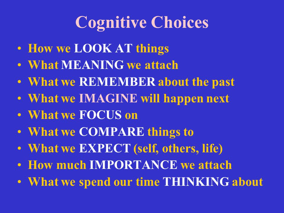Cognitive Choices How we LOOK AT things What MEANING we attach