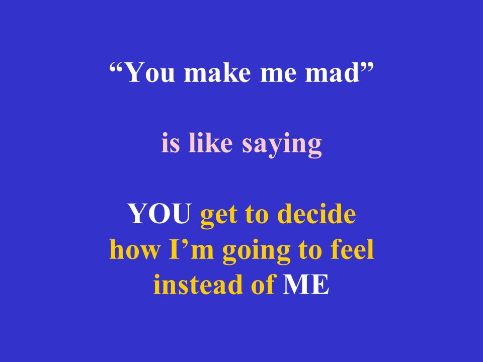 You make me mad is like saying YOU get to decide how I'm going to feel instead of ME