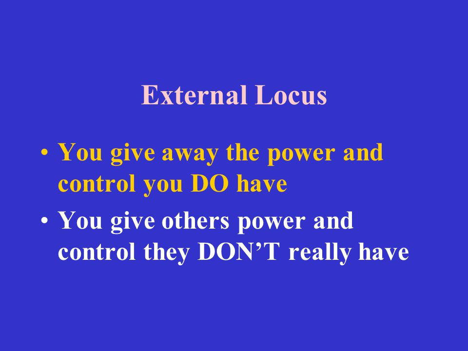External Locus You give away the power and control you DO have