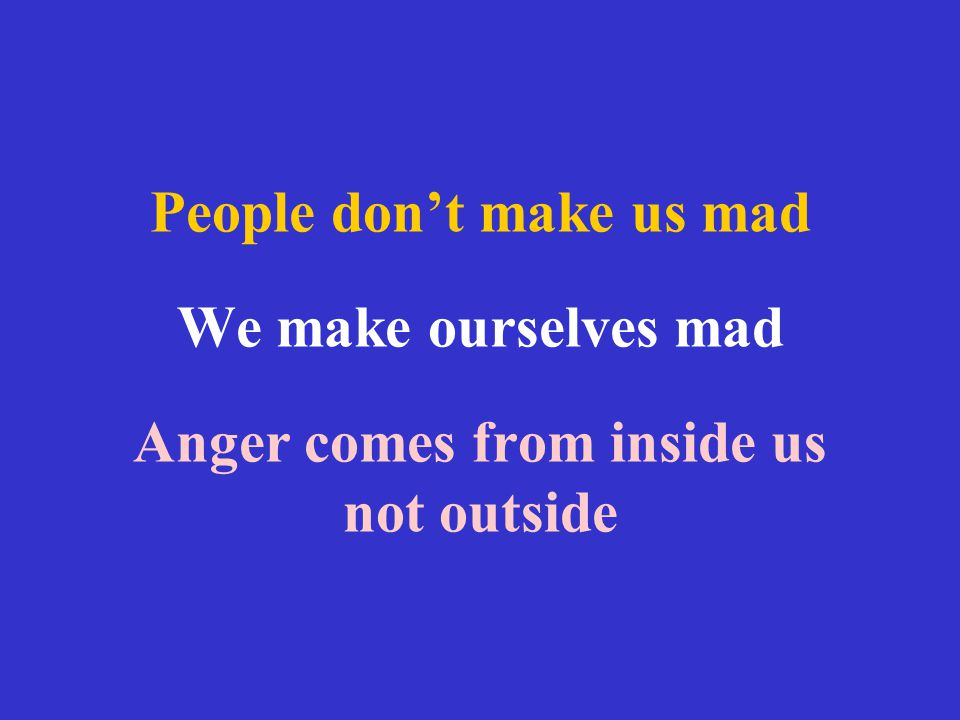 People don't make us mad We make ourselves mad Anger comes from inside us not outside