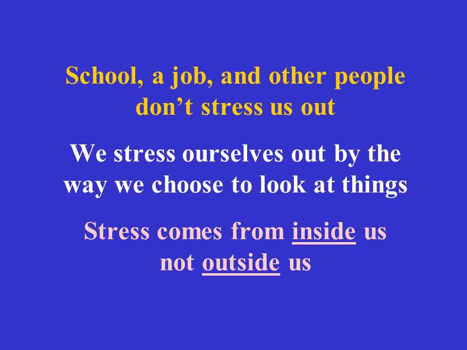School, a job, and other people don't stress us out We stress ourselves out by the way we choose to look at things Stress comes from inside us not outside us