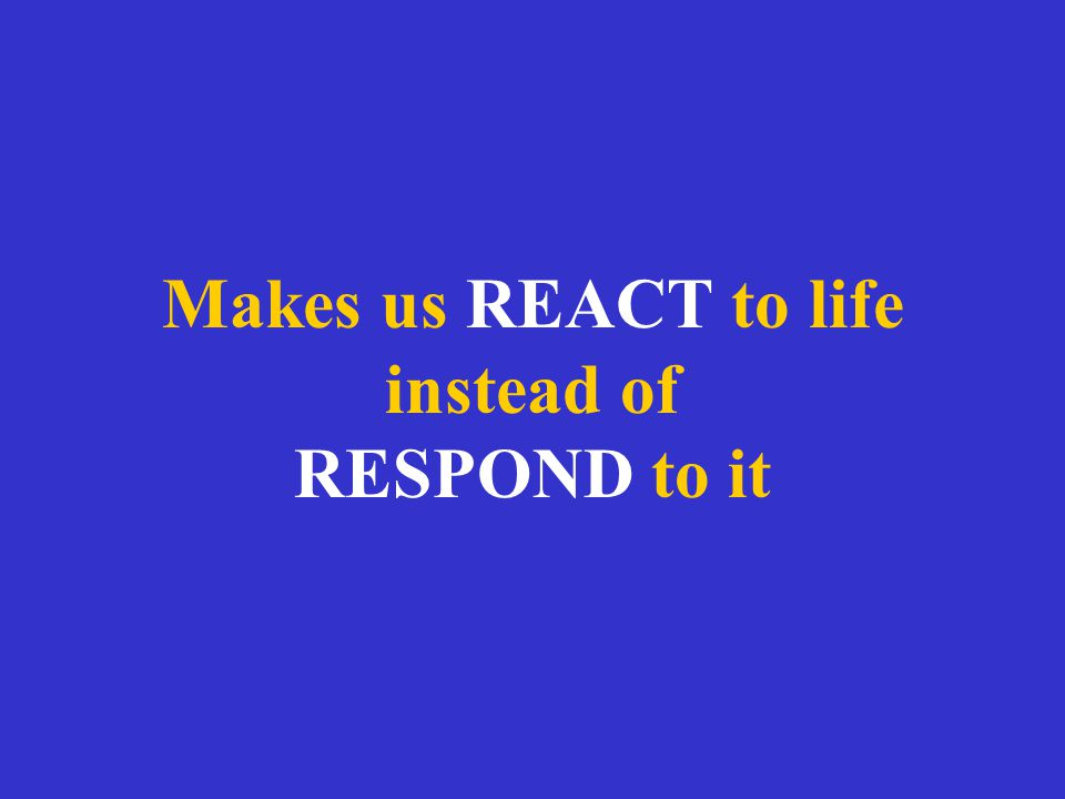 Makes us REACT to life instead of RESPOND to it